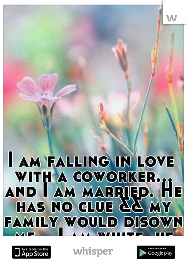 I am falling in love with a coworker... and I am married. He has no clue && my family would disown me... I am white, he is black.