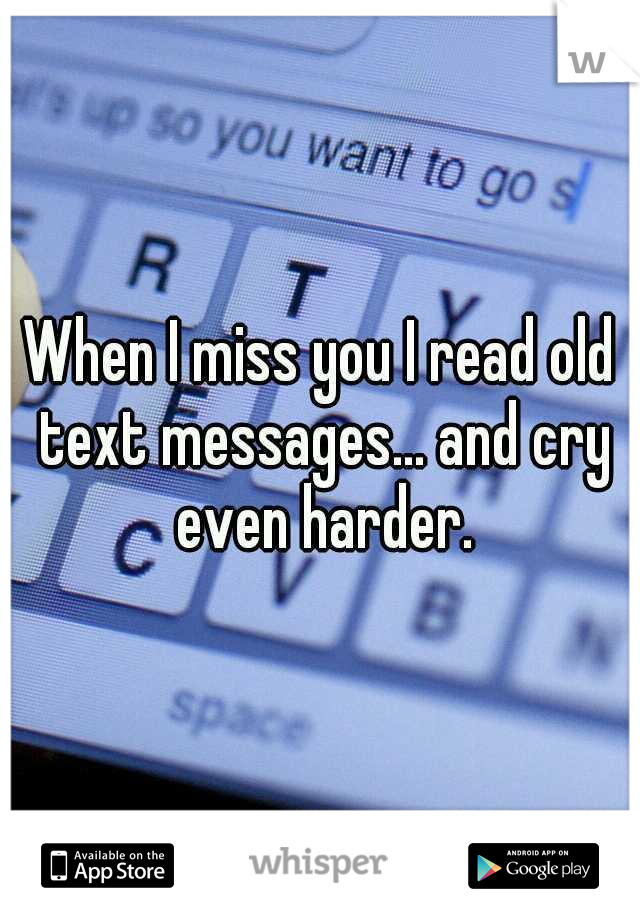 When I miss you I read old text messages... and cry even harder.