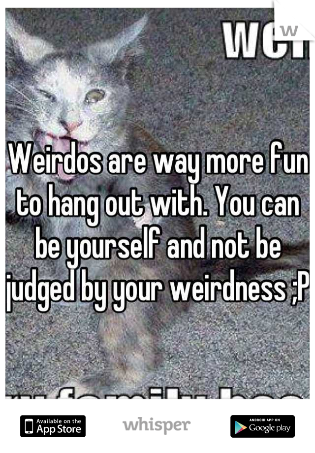 Weirdos are way more fun to hang out with. You can be yourself and not be judged by your weirdness ;P