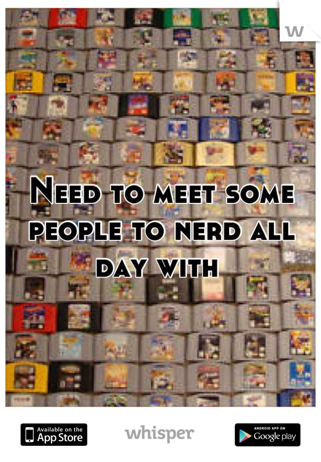 Need to meet some people to nerd all day with