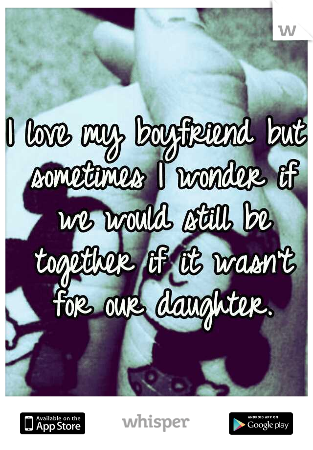I love my boyfriend but sometimes I wonder if we would still be together if it wasn't for our daughter.