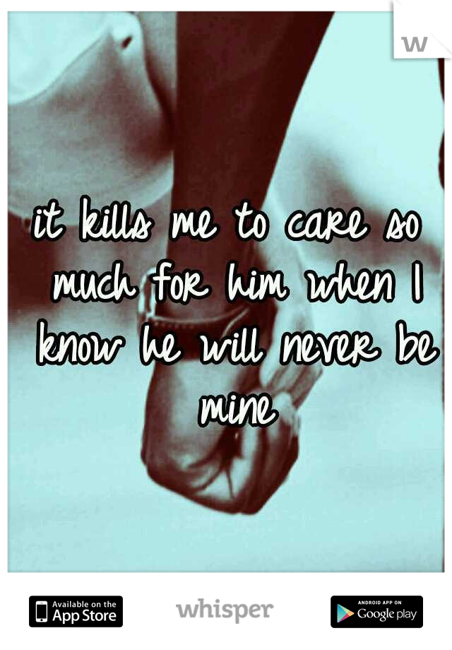 it kills me to care so much for him when I know he will never be mine