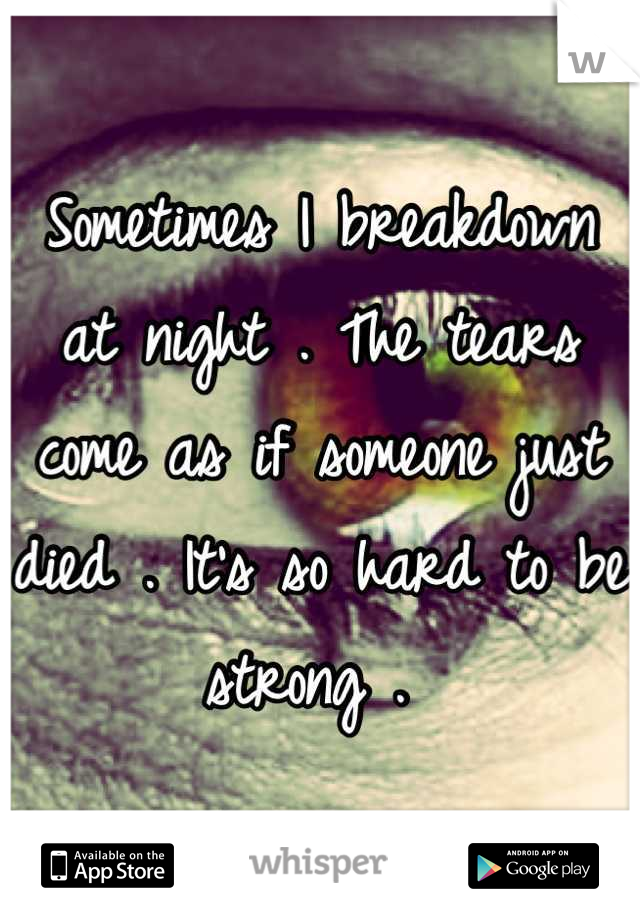 Sometimes I breakdown at night . The tears come as if someone just died . It's so hard to be strong .