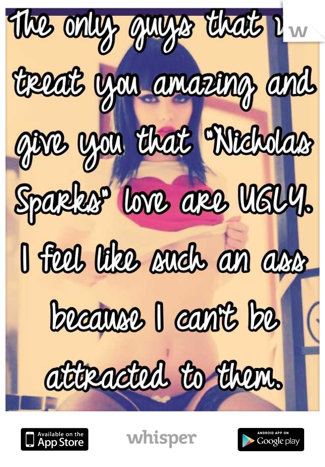 """The only guys that will treat you amazing and give you that """"Nicholas Sparks"""" love are UGLY.   I feel like such an ass because I can't be attracted to them.  I've tried."""