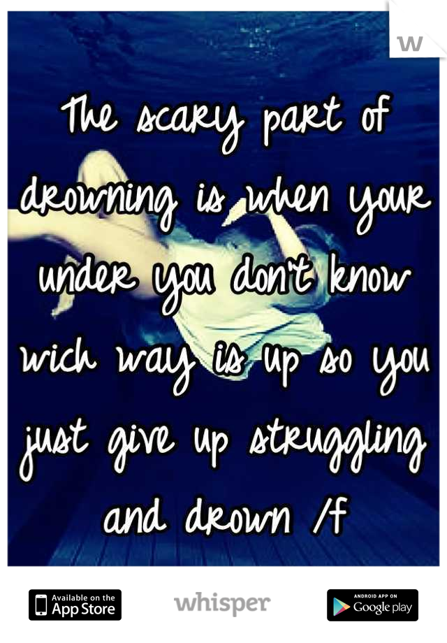 The scary part of drowning is when your under you don't know wich way is up so you just give up struggling and drown /f