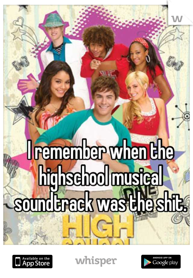 I remember when the highschool musical soundtrack was the shit.