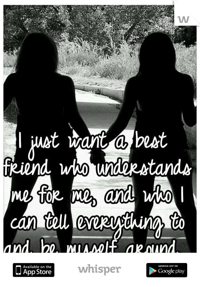I just want a best friend who understands me for me, and who I can tell everything to and be myself around.