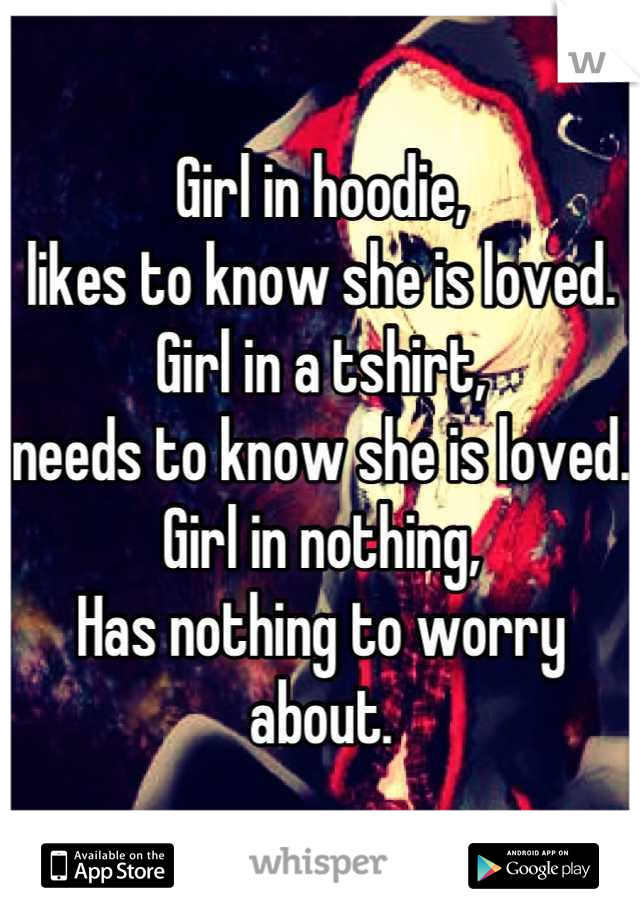 Girl in hoodie,  likes to know she is loved. Girl in a tshirt,  needs to know she is loved. Girl in nothing, Has nothing to worry about.