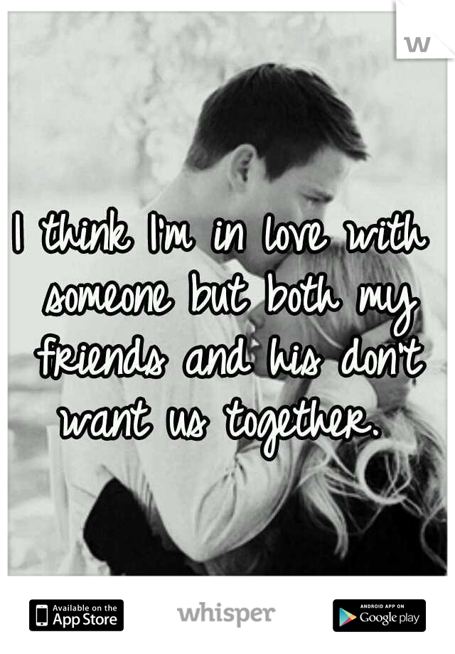 I think I'm in love with someone but both my friends and his don't want us together.