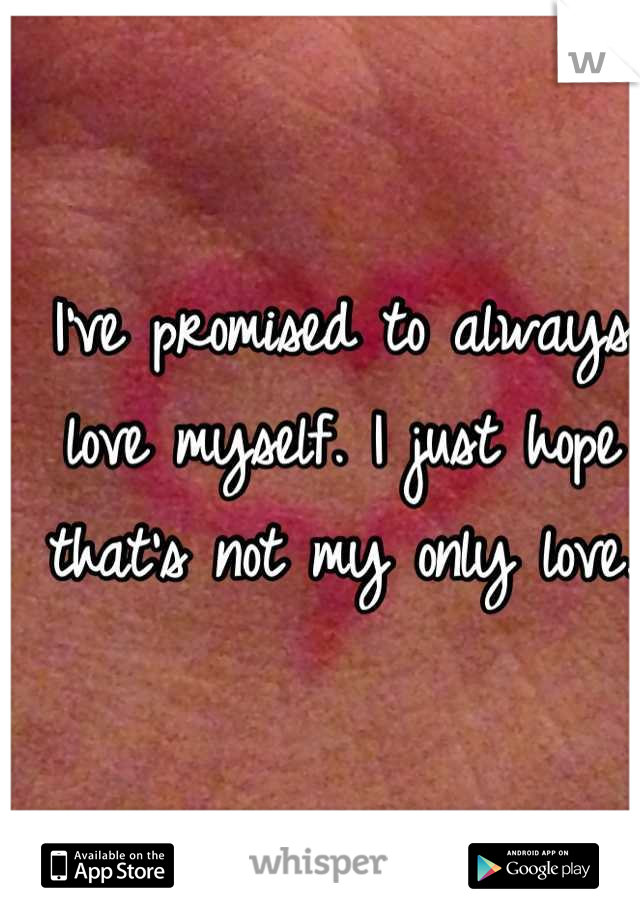 I've promised to always love myself. I just hope that's not my only love.