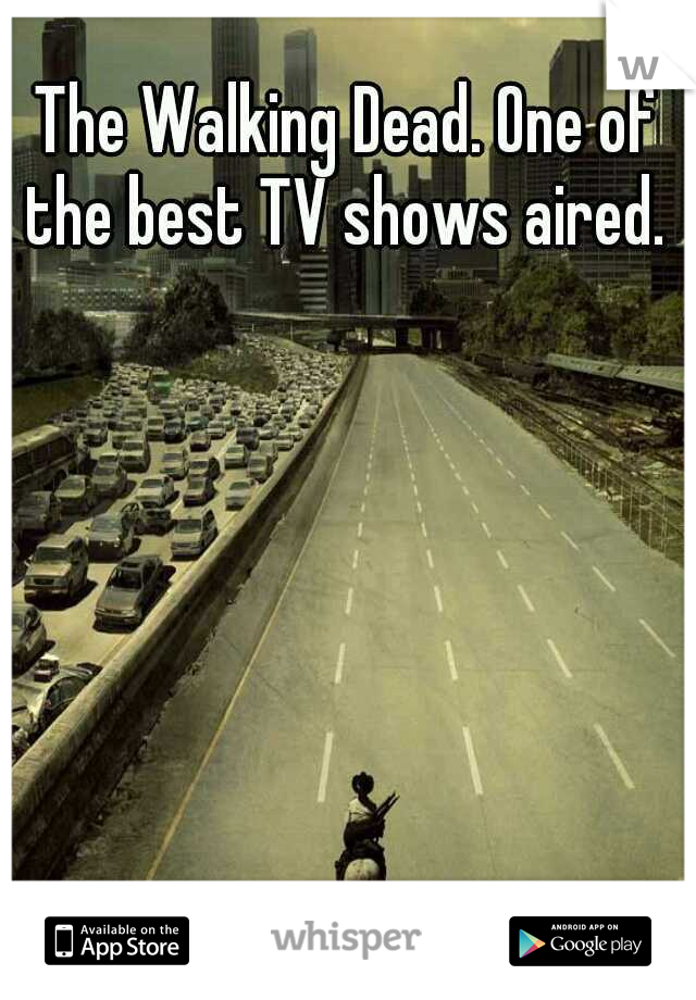 The Walking Dead. One of the best TV shows aired.