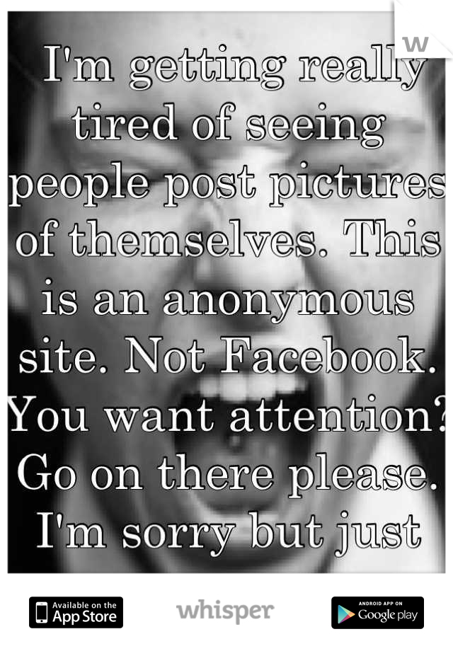 I'm getting really tired of seeing people post pictures of themselves. This is an anonymous site. Not Facebook. You want attention? Go on there please. I'm sorry but just no...