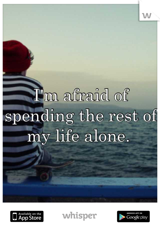 I'm afraid of spending the rest of my life alone.
