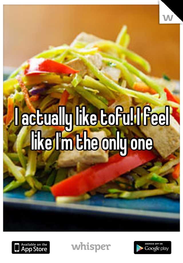 I actually like tofu! I feel like I'm the only one