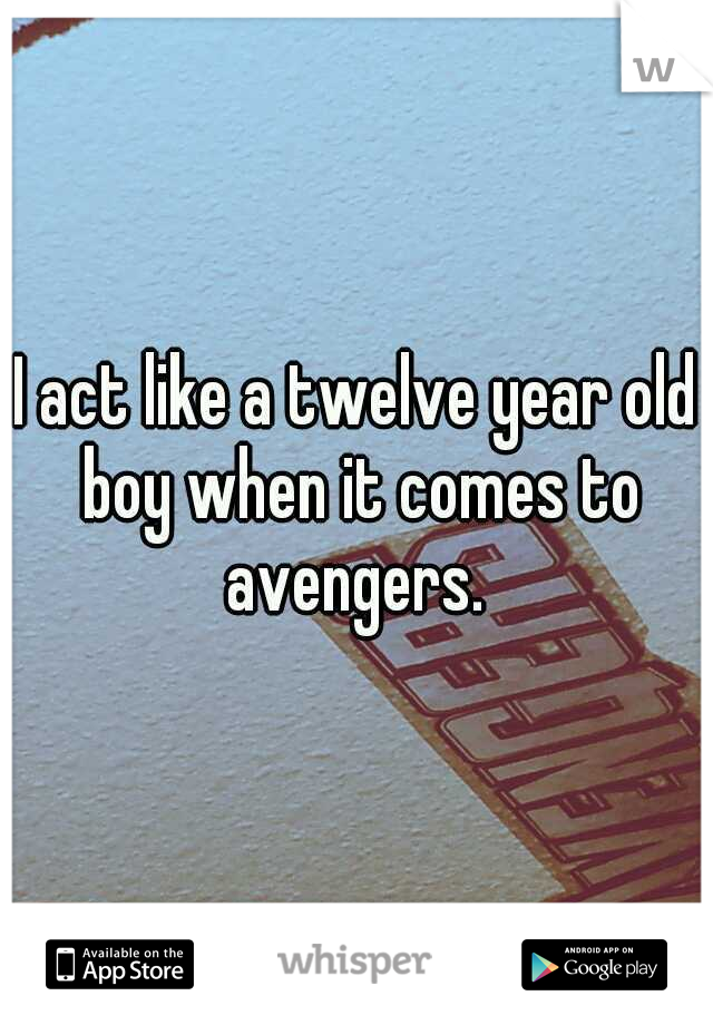 I act like a twelve year old boy when it comes to avengers.