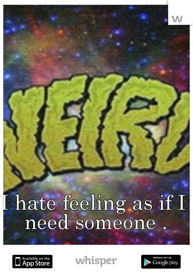 I hate feeling as if I need someone .