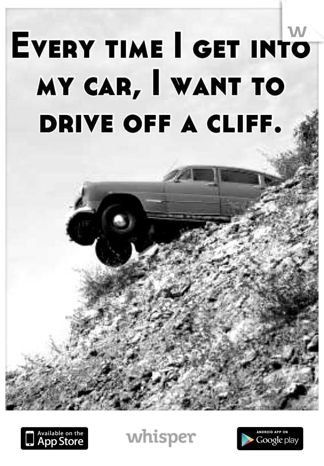 Every time I get into my car, I want to drive off a cliff.
