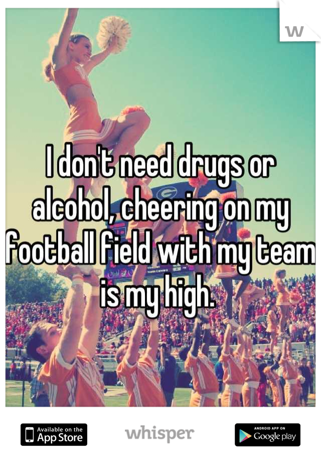 I don't need drugs or alcohol, cheering on my football field with my team is my high.
