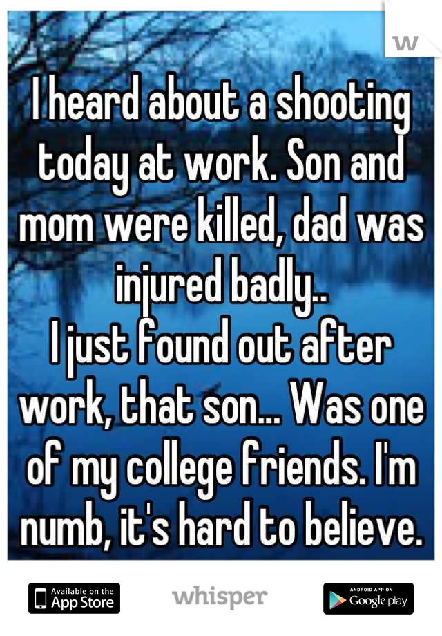 I heard about a shooting today at work. Son and mom were killed, dad was injured badly.. I just found out after work, that son... Was one of my college friends. I'm numb, it's hard to believe.