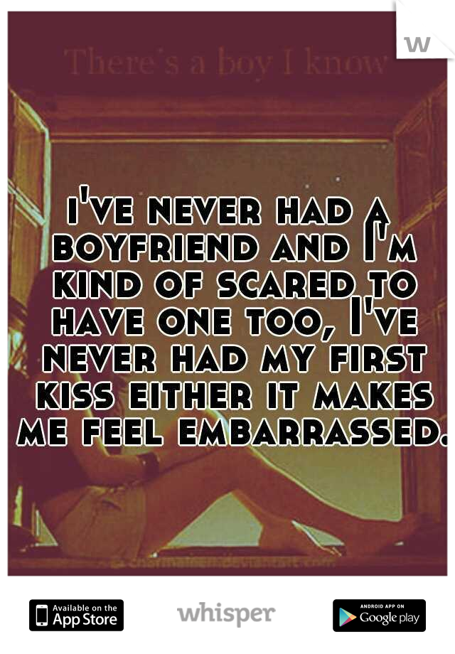 i've never had a boyfriend and I'm kind of scared to have one too, I've never had my first kiss either it makes me feel embarrassed.
