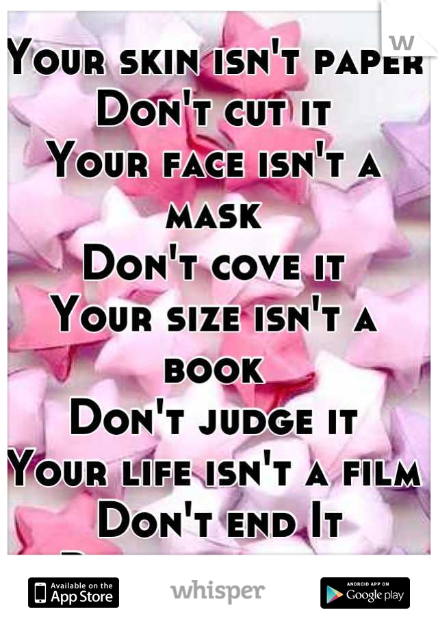 Your skin isn't paper Don't cut it  Your face isn't a mask Don't cove it  Your size isn't a book Don't judge it Your life isn't a film  Don't end It  Remember that