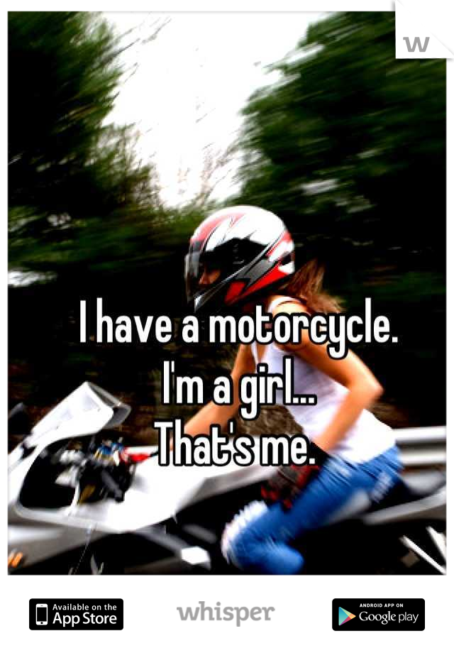 I have a motorcycle.  I'm a girl... That's me.