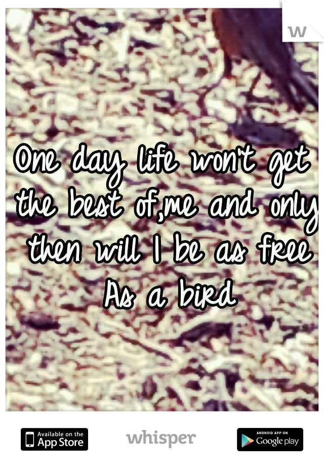 One day life won't get the best of,me and only then will I be as free As a bird