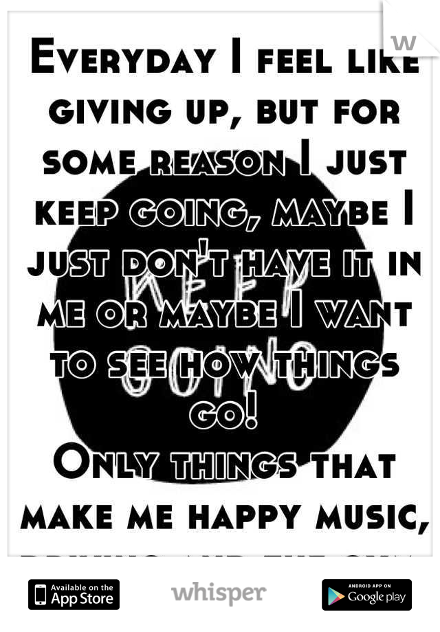 Everyday I feel like giving up, but for some reason I just keep going, maybe I just don't have it in me or maybe I want to see how things go! Only things that make me happy music, driving and the gym.