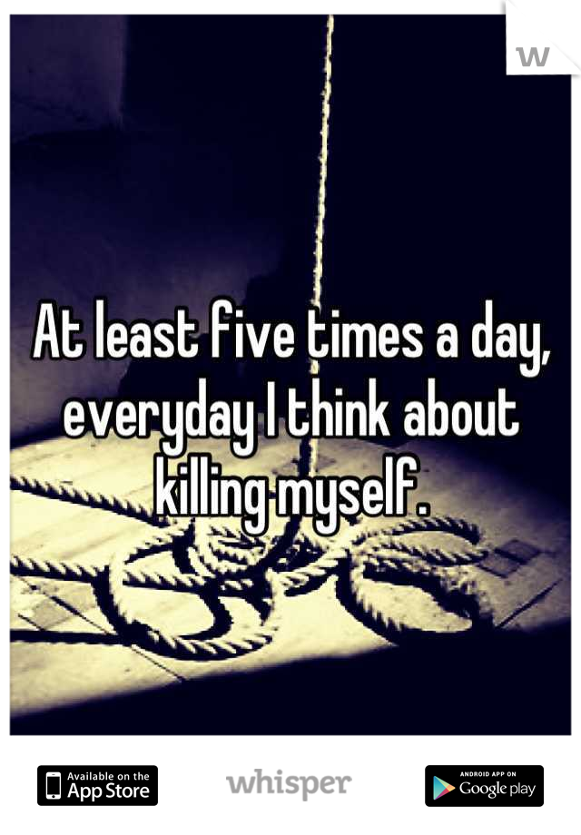 At least five times a day, everyday I think about killing myself.