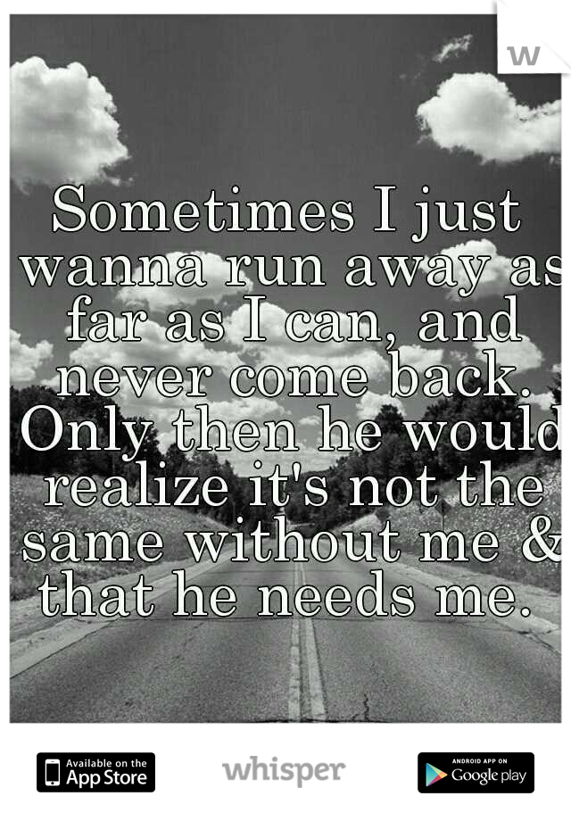 Sometimes I just wanna run away as far as I can, and never come back. Only then he would realize it's not the same without me & that he needs me.