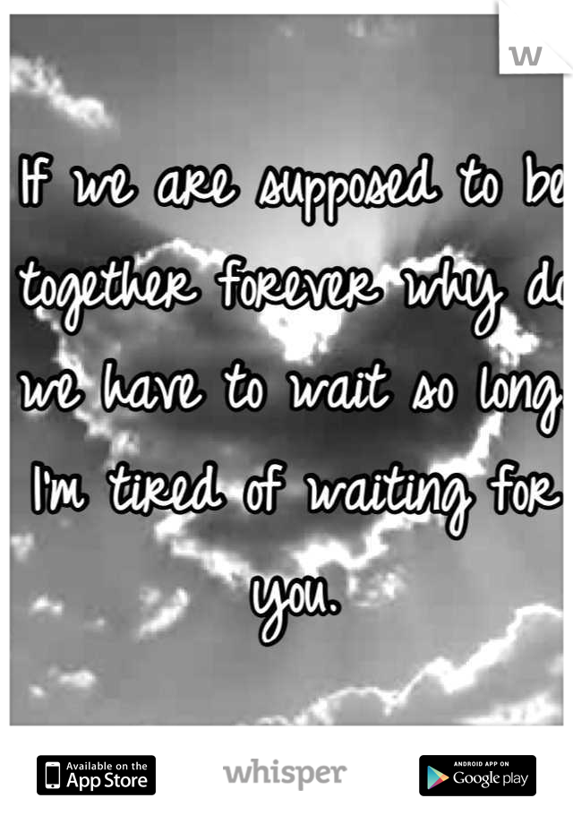 If we are supposed to be together forever why do we have to wait so long. I'm tired of waiting for you.