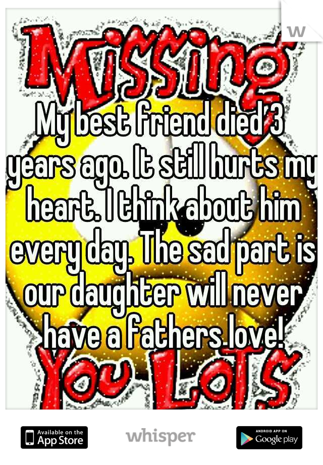My best friend died 3 years ago. It still hurts my heart. I think about him every day. The sad part is our daughter will never have a fathers love!