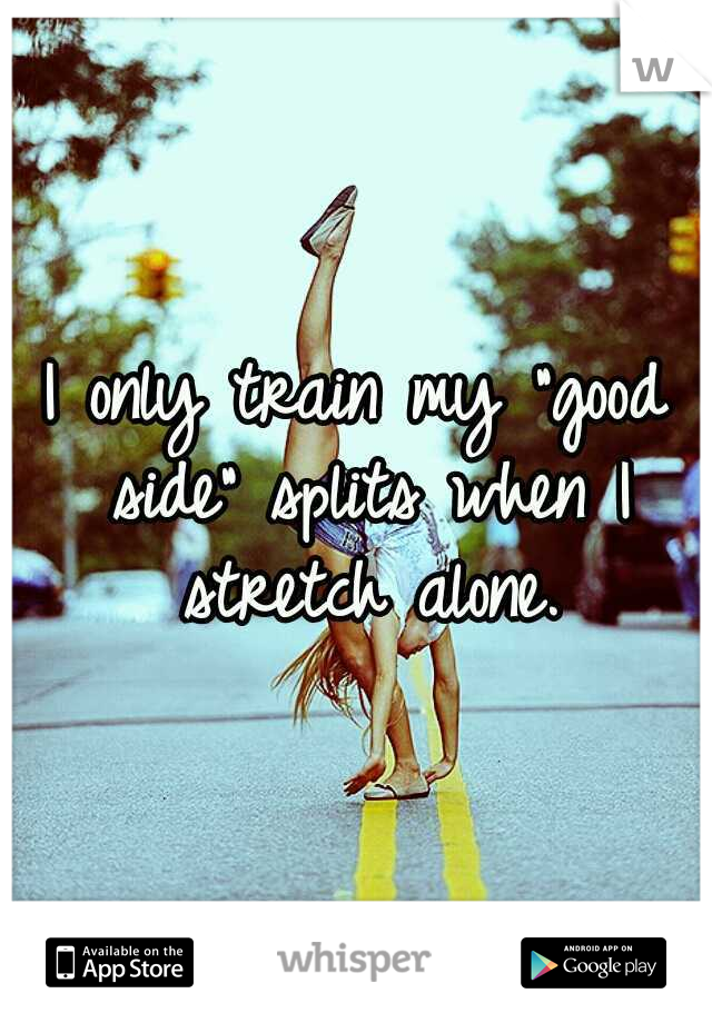 "I only train my ""good side"" splits when I stretch alone."