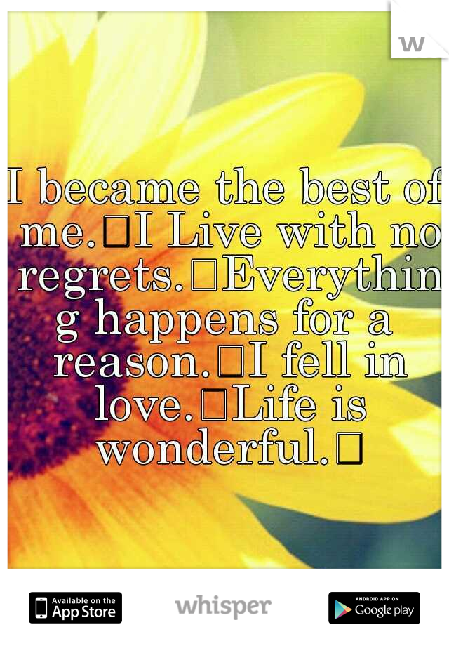I became the best of me. I Live with no regrets. Everything happens for a reason. I fell in love. Life is wonderful.