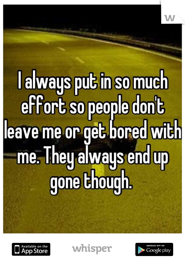 I always put in so much effort so people don't leave me or get bored with me. They always end up gone though.