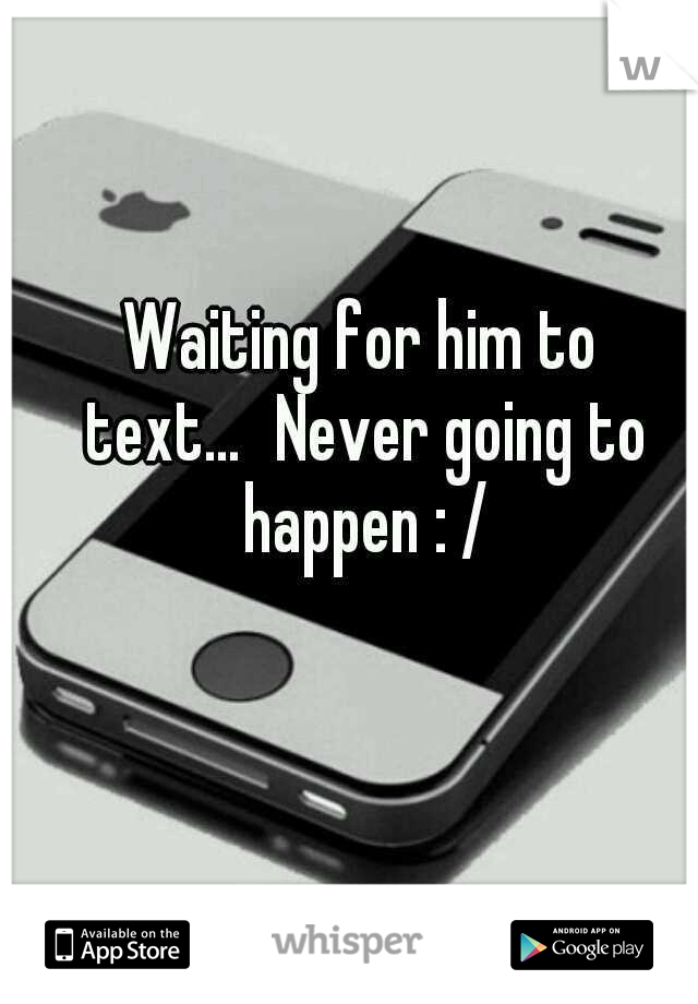 Waiting for him to text... Never going to happen : /