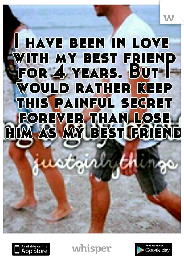 I have been in love with my best friend for 4 years. But I would rather keep this painful secret forever than lose him as my best friend.
