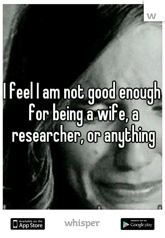 I feel I am not good enough for being a wife, a researcher, or anything
