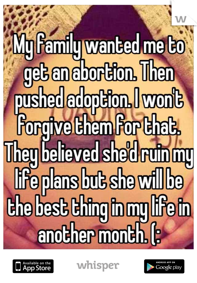 My family wanted me to get an abortion. Then pushed adoption. I won't forgive them for that. They believed she'd ruin my life plans but she will be the best thing in my life in another month. (: