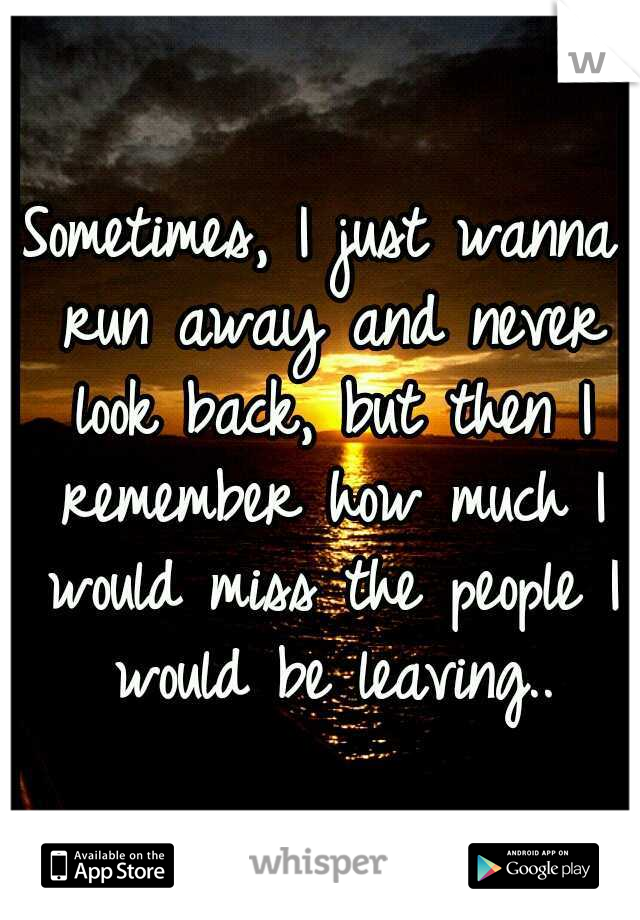 Sometimes, I just wanna run away and never look back, but then I remember how much I would miss the people I would be leaving..
