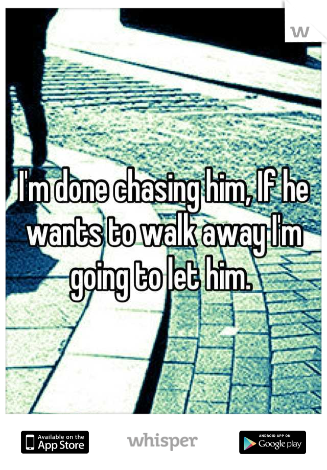 I'm done chasing him, If he wants to walk away I'm going to let him.