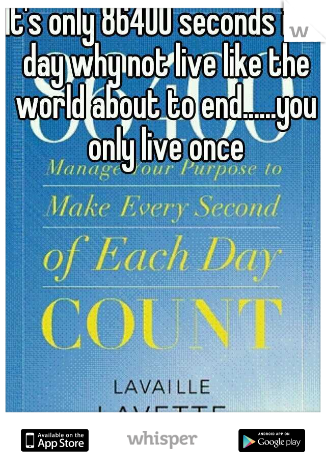 It's only 86400 seconds in a day why not live like the world about to end......you only live once