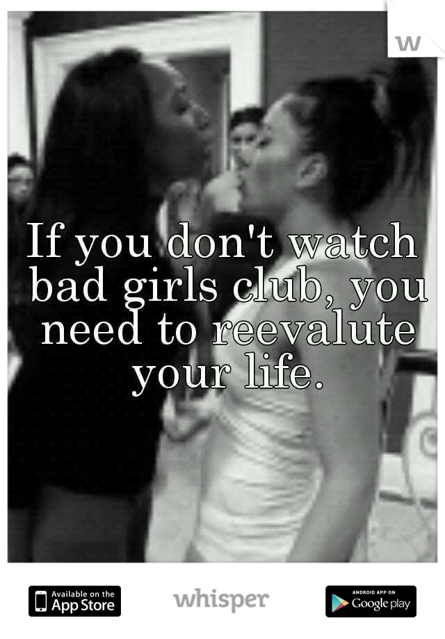 If you don't watch bad girls club, you need to reevalute your life.