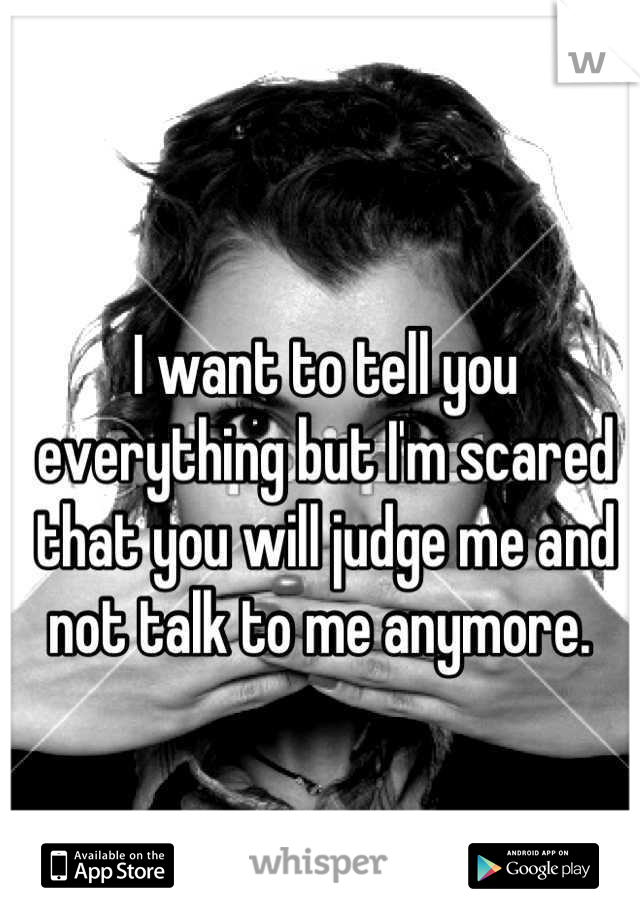 I want to tell you everything but I'm scared that you will judge me and not talk to me anymore.