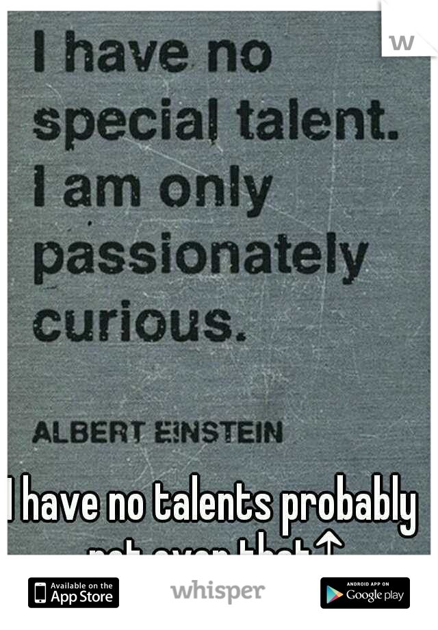 I have no talents probably not even that↑