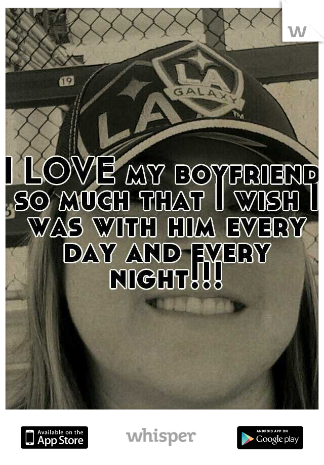 I LOVE my boyfriend so much that I wish I was with him every day and every night!!!
