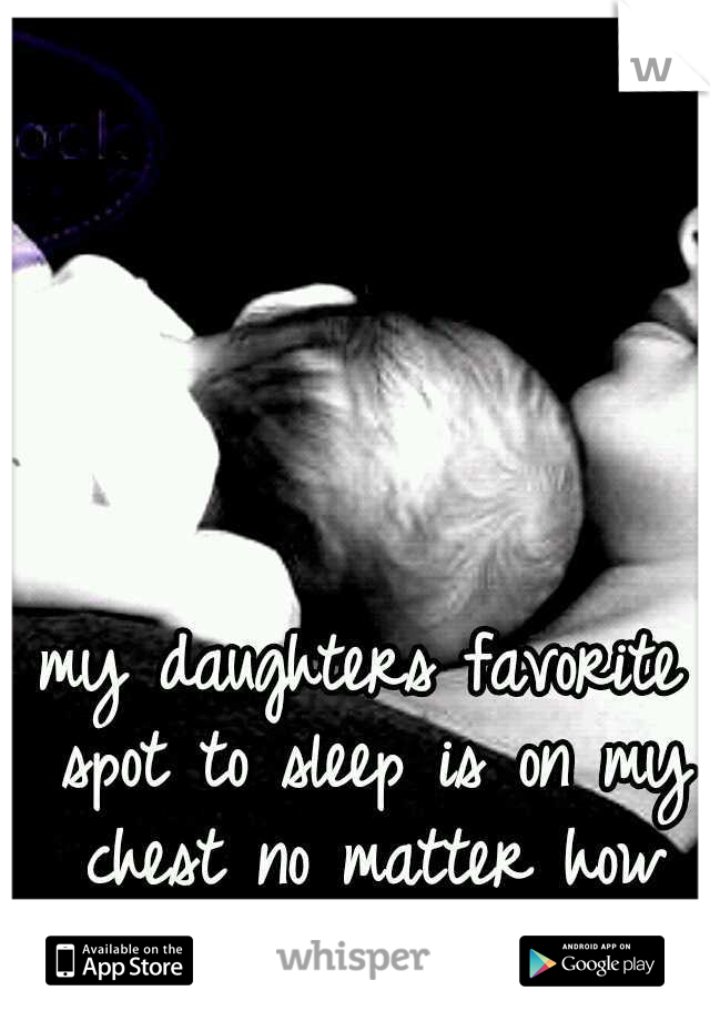 my daughters favorite spot to sleep is on my chest no matter how hot it is