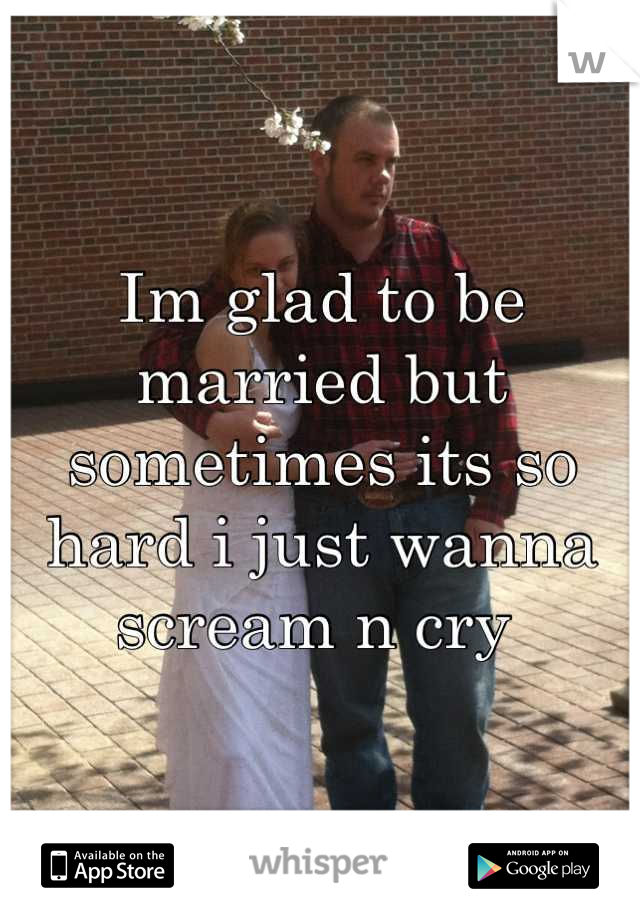 Im glad to be married but sometimes its so hard i just wanna scream n cry