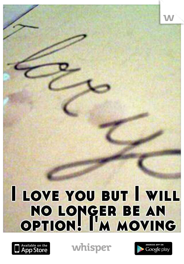 I love you but I will no longer be an option! I'm moving forward...