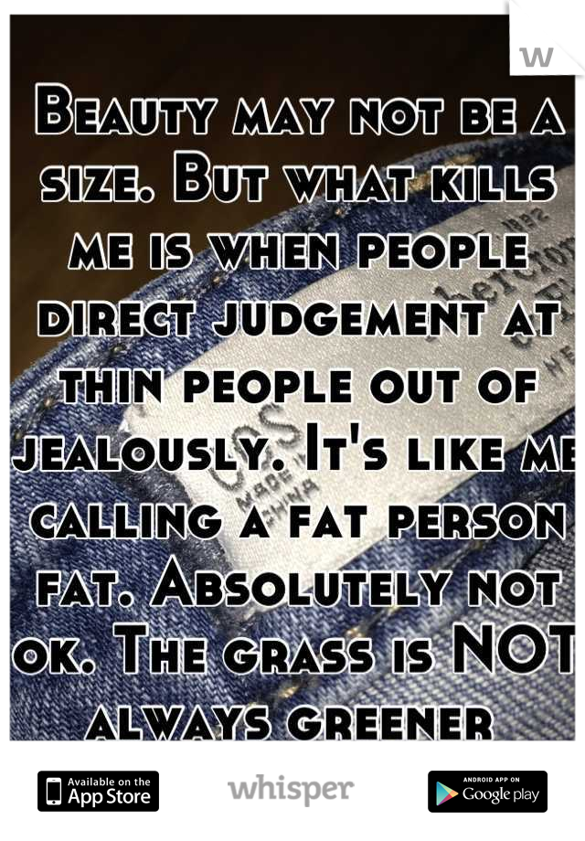 Beauty may not be a size. But what kills me is when people direct judgement at thin people out of jealously. It's like me calling a fat person fat. Absolutely not ok. The grass is NOT always greener